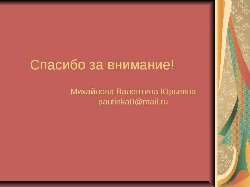 Спасибо за внимание! Михайлова Валентина Юрьевна pautinka0@mail.ru