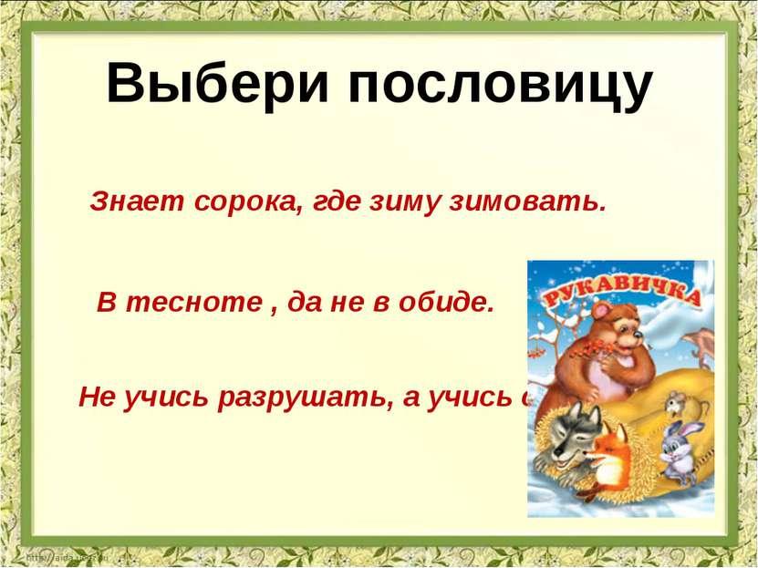 Выбери пословицу Знает сорока, где зиму зимовать. Не учись разрушать, а учись...