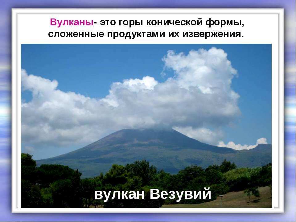 Вулканы- это горы конической формы, сложенные продуктами их извержения. вулка...