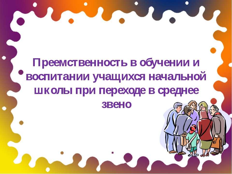 Преемственность в обучении и воспитании учащихся начальной школы при переходе...