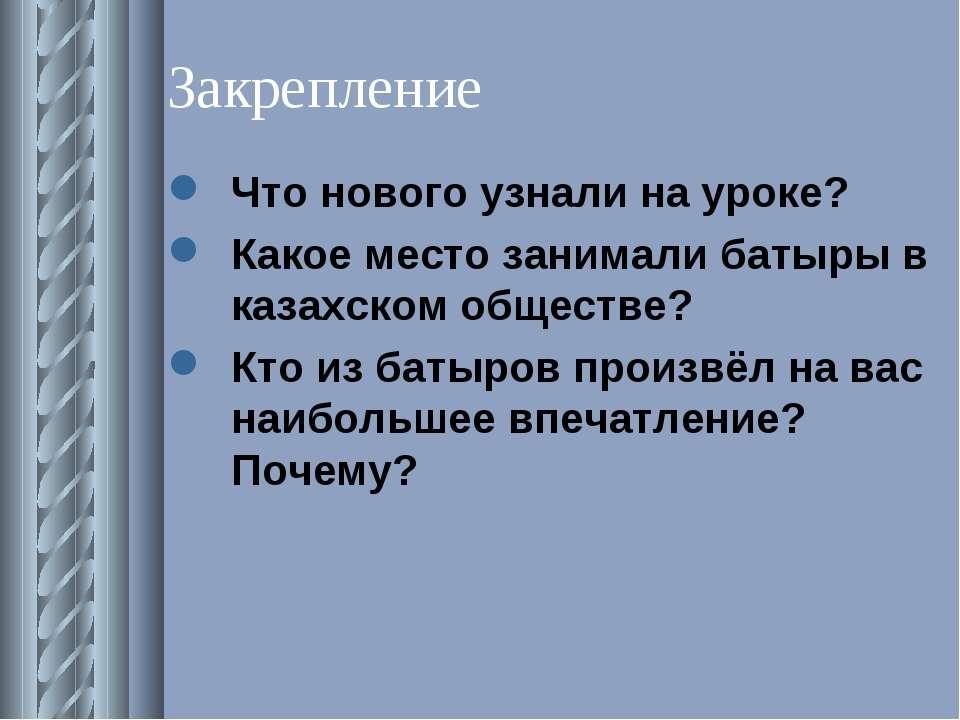 Закрепление Что нового узнали на уроке? Какое место занимали батыры в казахск...