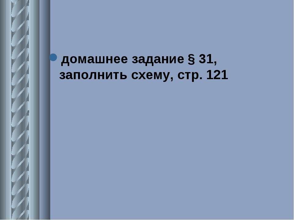 домашнее задание § 31, заполнить схему, стр. 121