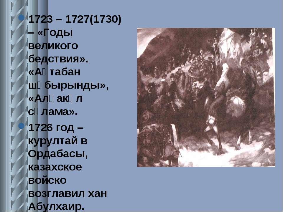 1723 – 1727(1730) – «Годы великого бедствия». «Ақтабан шұбырынды», «Алқакөл с...