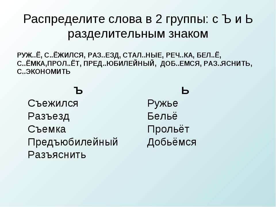 Распределите слова в 2 группы: с Ъ и Ь разделительным знаком РУЖ..Ё, С..ЁЖИЛС...