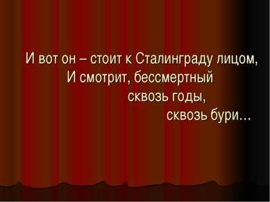 И вот он – стоит к Сталинграду лицом, И смотрит, бессмертный сквозь годы, скв...