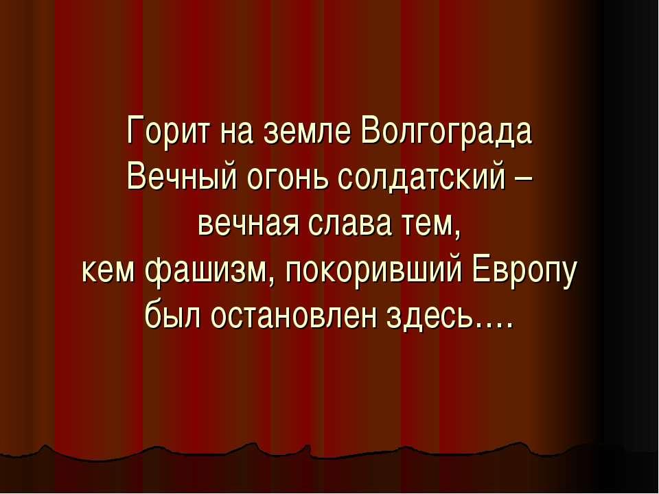 Горит на земле Волгограда Вечный огонь солдатский – вечная слава тем, кем фаш...