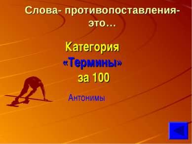 Слова- противопоставления- это… Категория «Термины» за 100 Антонимы