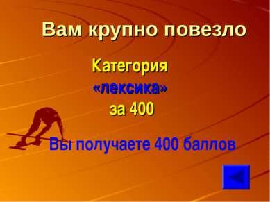 Вам крупно повезло Категория «лексика» за 400 Вы получаете 400 баллов