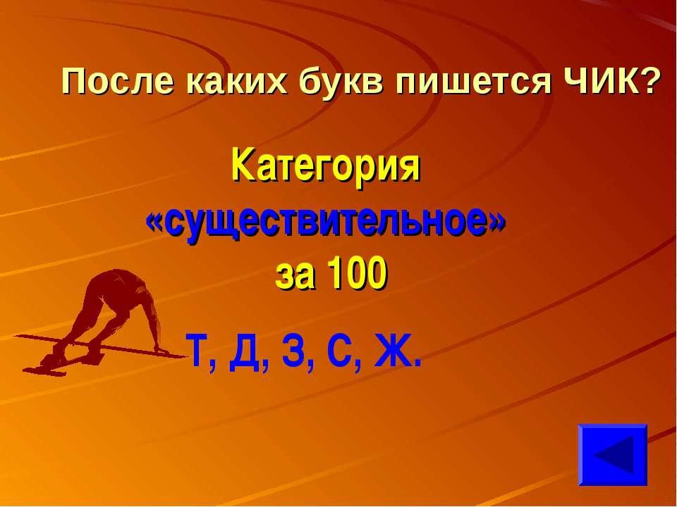 После каких букв пишется ЧИК? Категория «существительное» за 100 Т, Д, З, С, Ж.