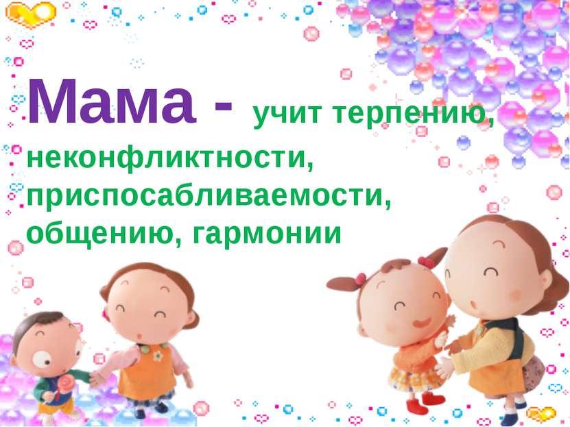 Мама - учит терпению, неконфликтности, приспосабливаемости, общению, гармонии
