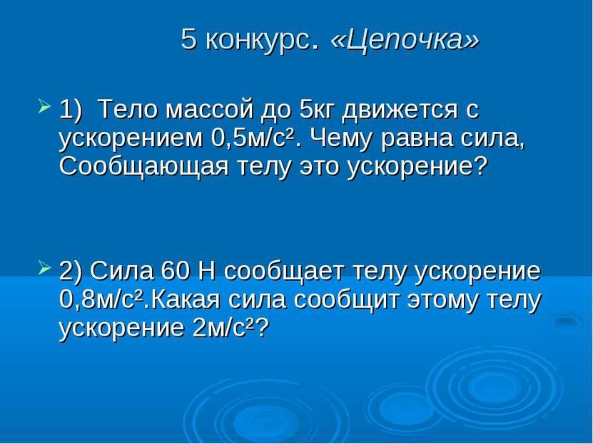 5 конкурс. «Цепочка» 1) Тело массой до 5кг движется с ускорением 0,5м/c². Чем...