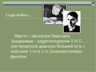 Годы войны… Вместе с писателем Николаем Задорновым – корреспондентом ТАСС, … ...