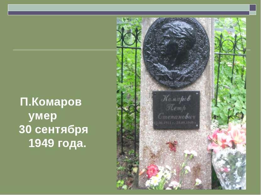 П.Комаров умер 30 сентября 1949 года.