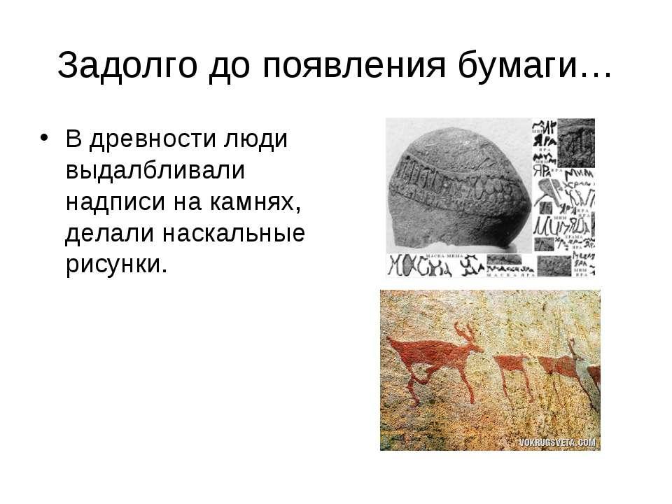 Задолго до появления бумаги… В древности люди выдалбливали надписи на камнях,...