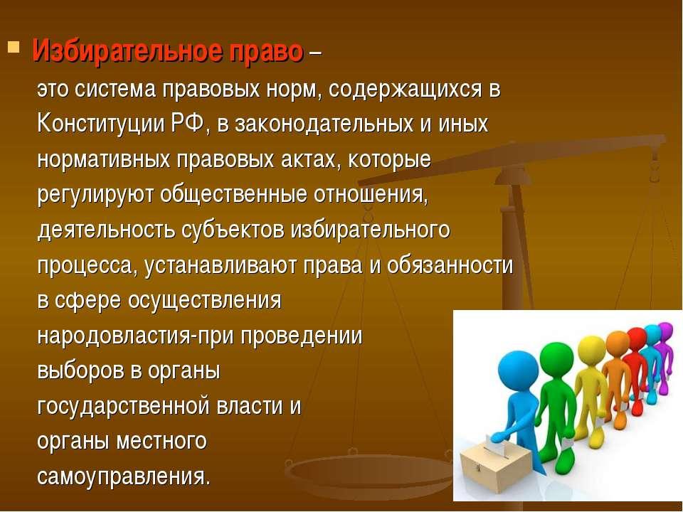 Избирательное право – это система правовых норм, содержащихся в Конституции Р...