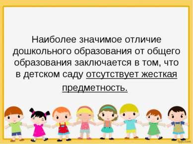 Наиболее значимое отличие дошкольного образования от общего образования заклю...