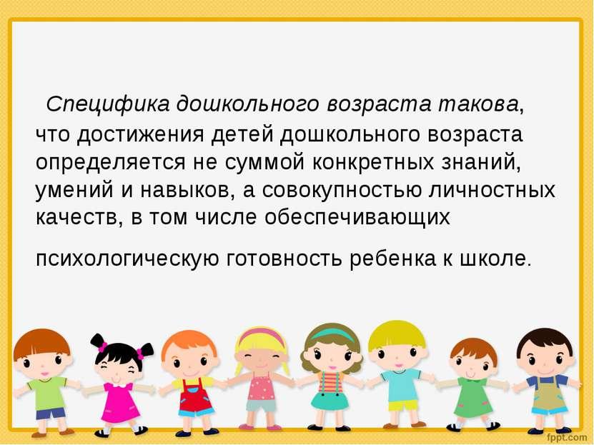 Специфика дошкольного возраста такова, что достижения детей дошкольного возра...