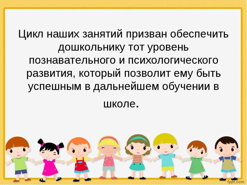 Цикл наших занятий призван обеспечить дошкольнику тот уровень познавательного...