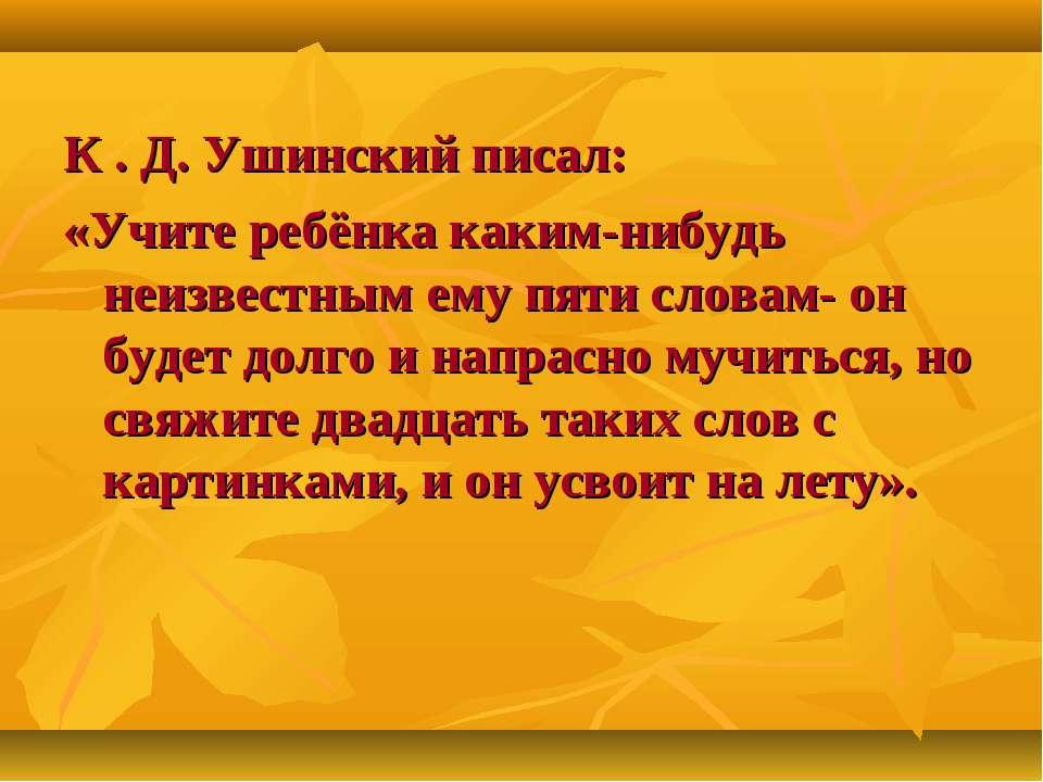 К . Д. Ушинский писал: «Учите ребёнка каким-нибудь неизвестным ему пяти слова...