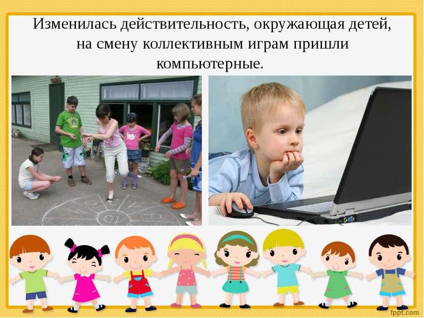 Изменилась действительность, окружающая детей, на смену коллективным играм пр...