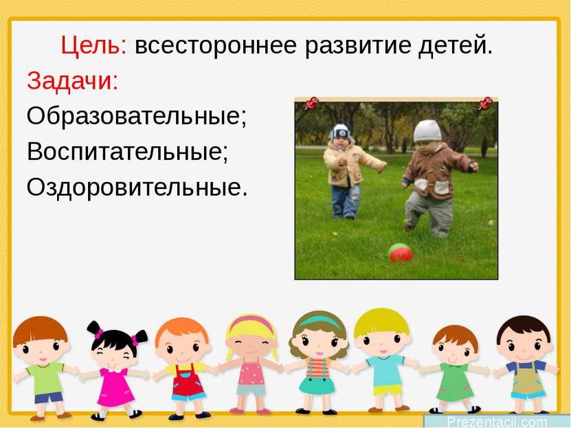 Prezentacii.com Цель: всестороннее развитие детей. Задачи: Образовательные; В...