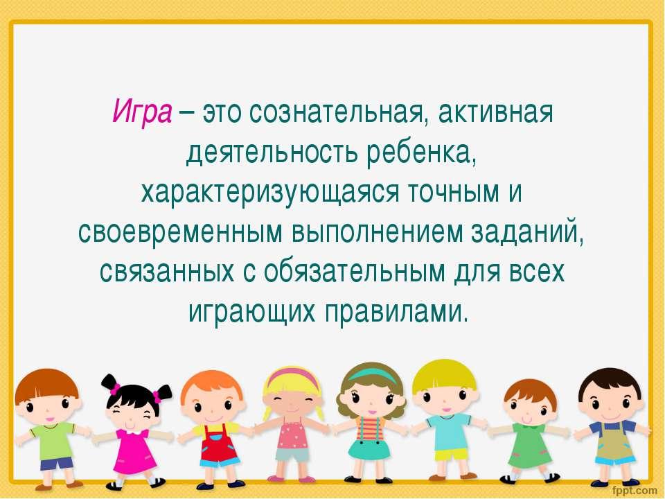 Игра – это сознательная, активная деятельность ребенка, характеризующаяся точ...