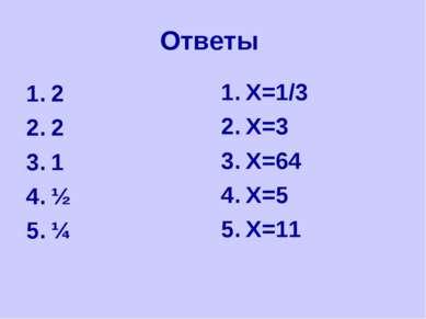 Ответы 2 2 1 ½ ¼ X=1/3 X=3 X=64 X=5 X=11