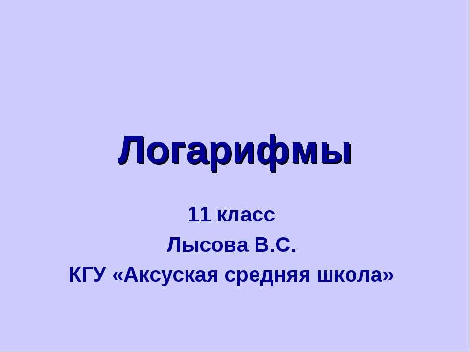 Логарифмы 11 класс Лысова В.С. КГУ «Аксуская средняя школа»