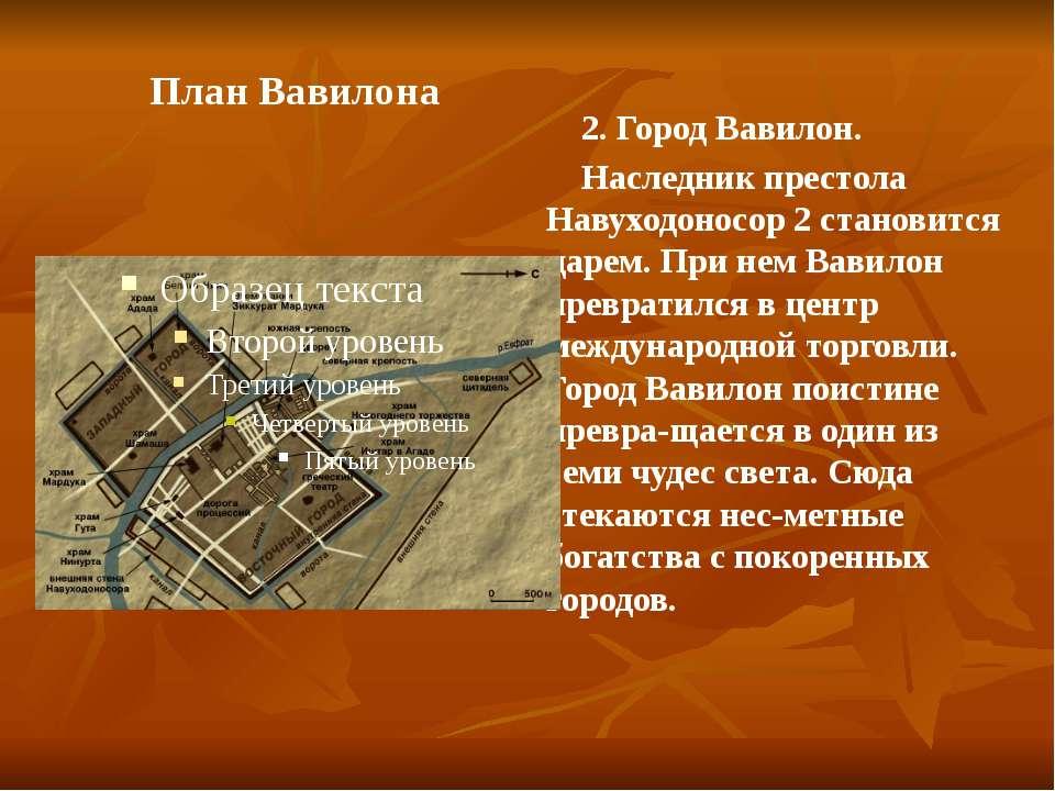 План Вавилона 2. Город Вавилон. Наследник престола Навуходоносор 2 становится...