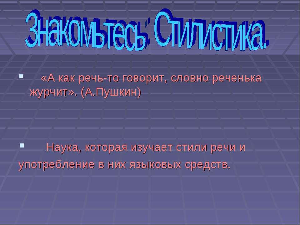 «А как речь-то говорит, словно реченька журчит». (А.Пушкин) Наука, которая из...