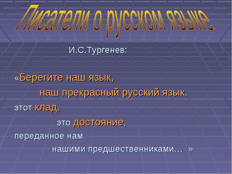 И.С.Тургенев: «Берегите наш язык, наш прекрасный русский язык, этот клад, это...