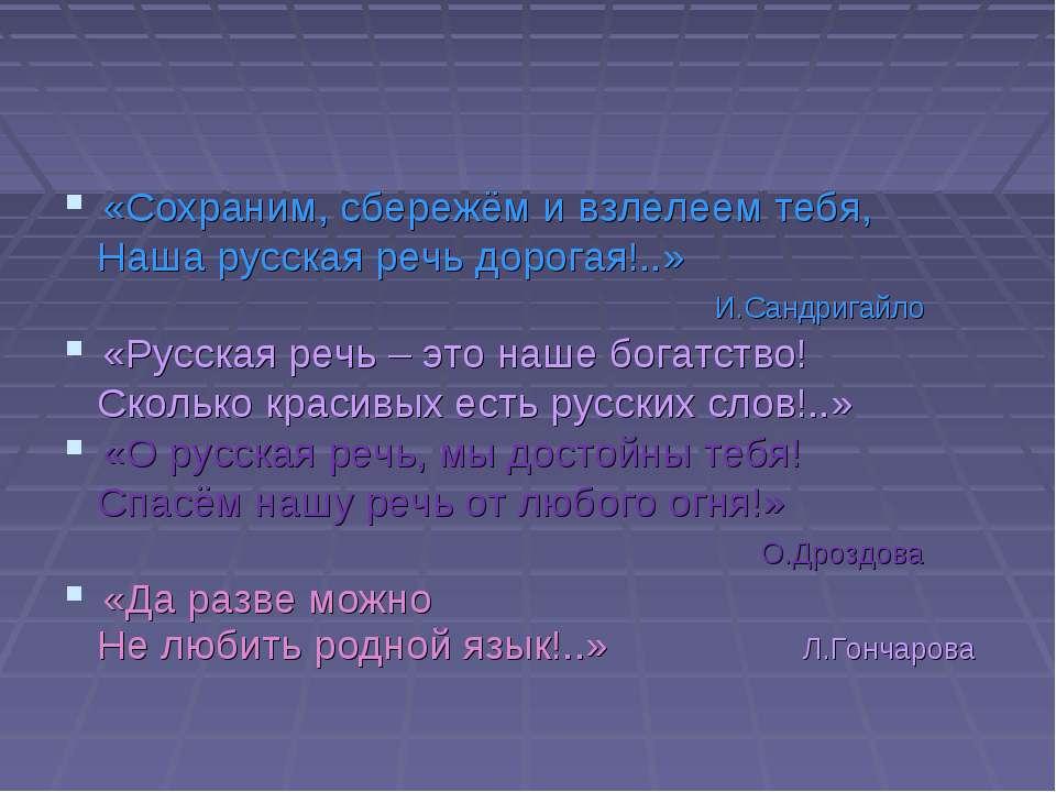 «Сохраним, сбережём и взлелеем тебя, Наша русская речь дорогая!..» И.Сандрига...