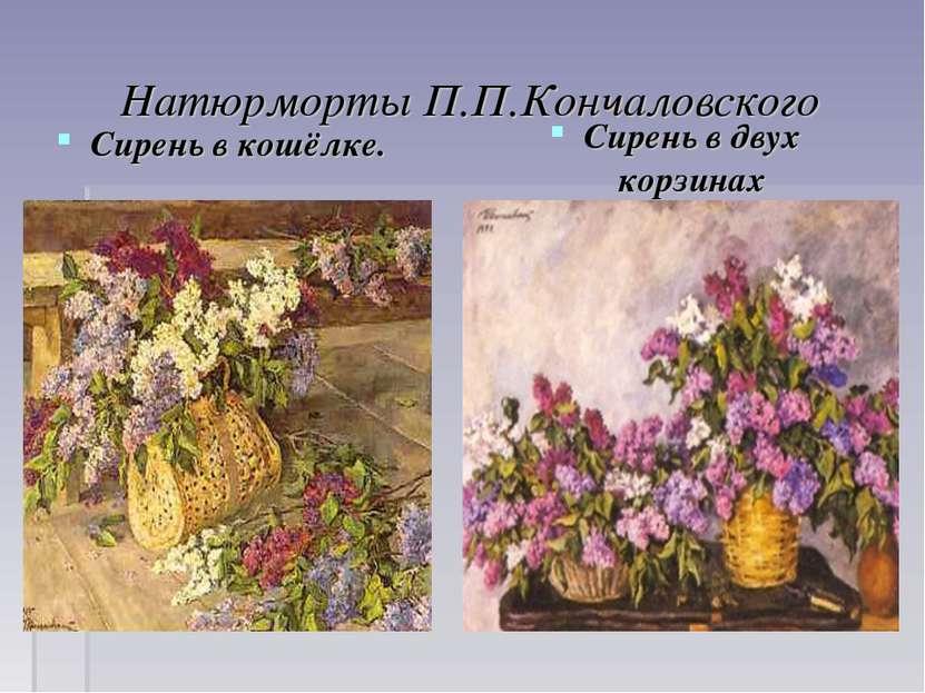 Натюрморты П.П.Кончаловского Сирень в кошёлке. Сирень в двух корзинах