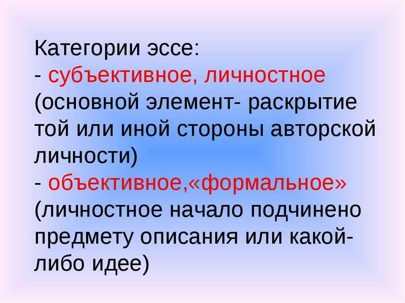 Категории эссе: - субъективное, личностное (основной элемент- раскрытие той и...