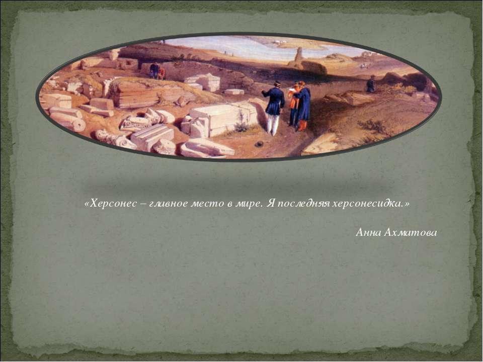 «Херсонес – главное место в мире. Я последняя херсонесидка.» Анна Ахматова