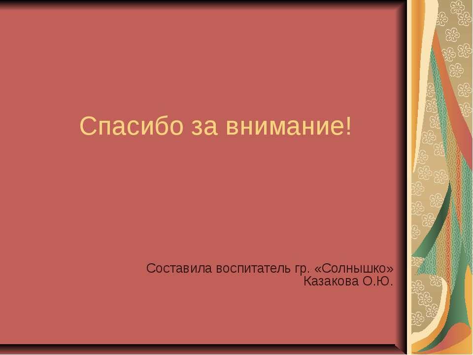 Спасибо за внимание! Составила воспитатель гр. «Солнышко» Казакова О.Ю.