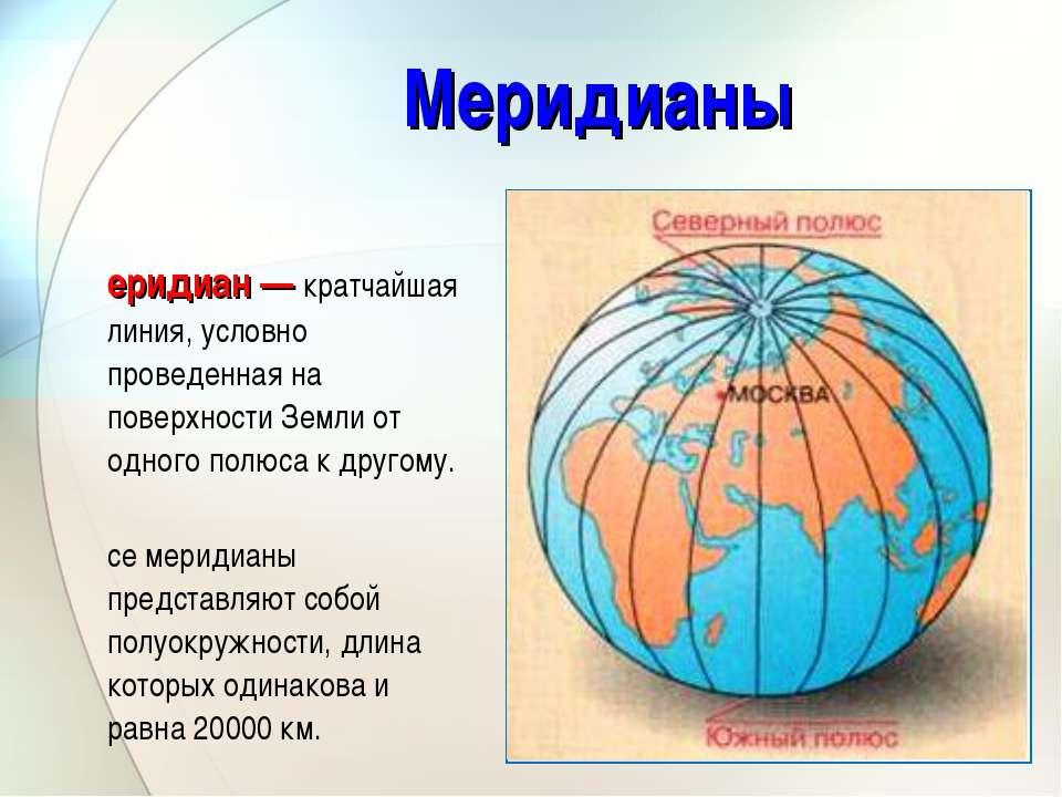 Меридианы Меридиан — кратчайшая линия, условно проведенная на поверхности Зем...