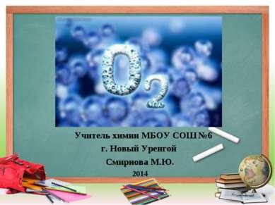 Учитель химии МБОУ СОШ №6 г. Новый Уренгой Смирнова М.Ю. 2014 Кислород
