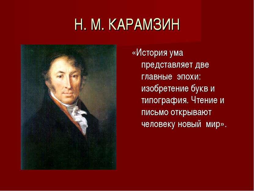 Н. М. КАРАМЗИН «История ума представляет две главные эпохи: изобретение букв ...