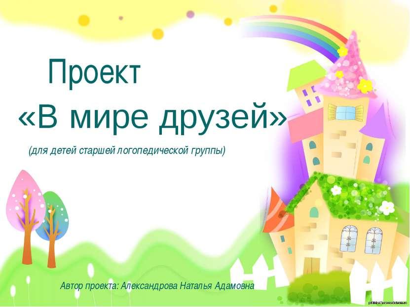 «В мире друзей» Проект Автор проекта: Александрова Наталья Адамовна (для дете...