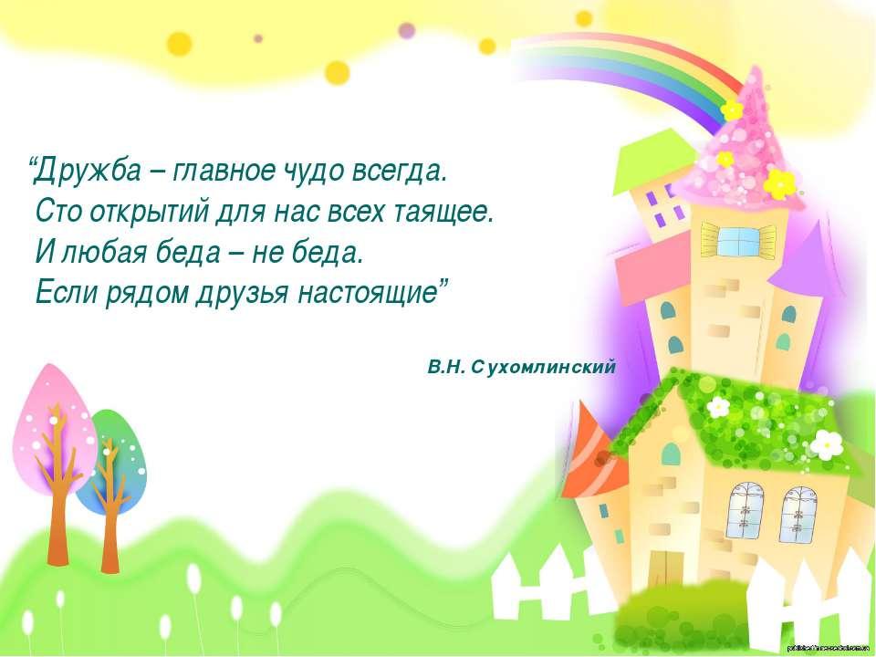 """""""Дружба – главное чудо всегда. Сто открытий для нас всех таящее. И любая беда..."""