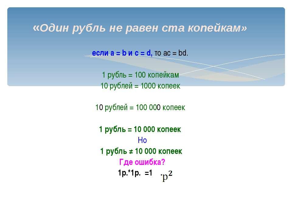 «Один рубль не равен ста копейкам» если а = b и c = d, то ac = bd. 1 рубль = ...