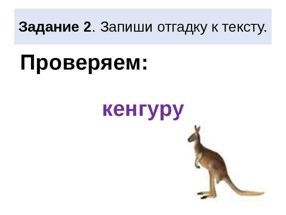 Задание 2. Запиши отгадку к тексту. кенгуру Проверяем: