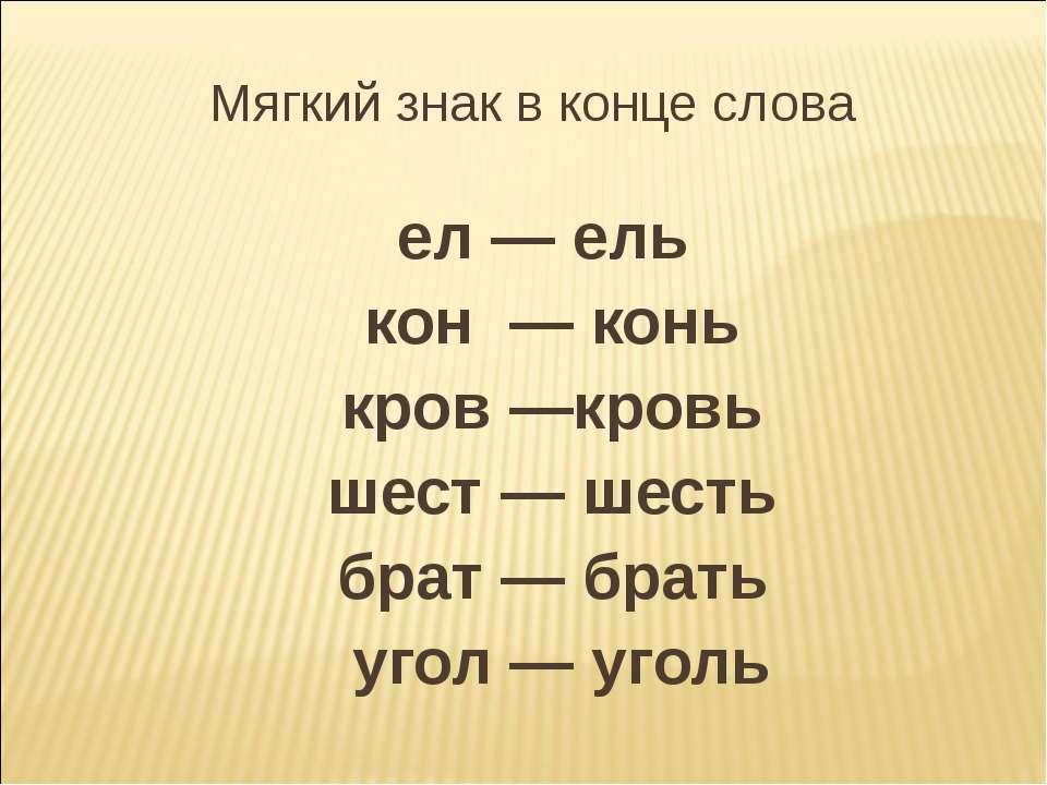 Мягкий знак в конце слова ел — ель кон — конь кров —кровь шест — шесть брат —...