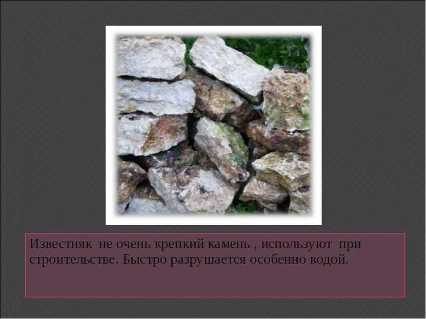 Известняк не очень крепкий камень , используют при строительстве. Быстро разр...