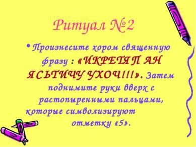 Ритуал № 2 Произнесите хором священную фразу : «ИКРЕТЯП АН ЯСЬТИЧУ УХОЧ!!!». ...