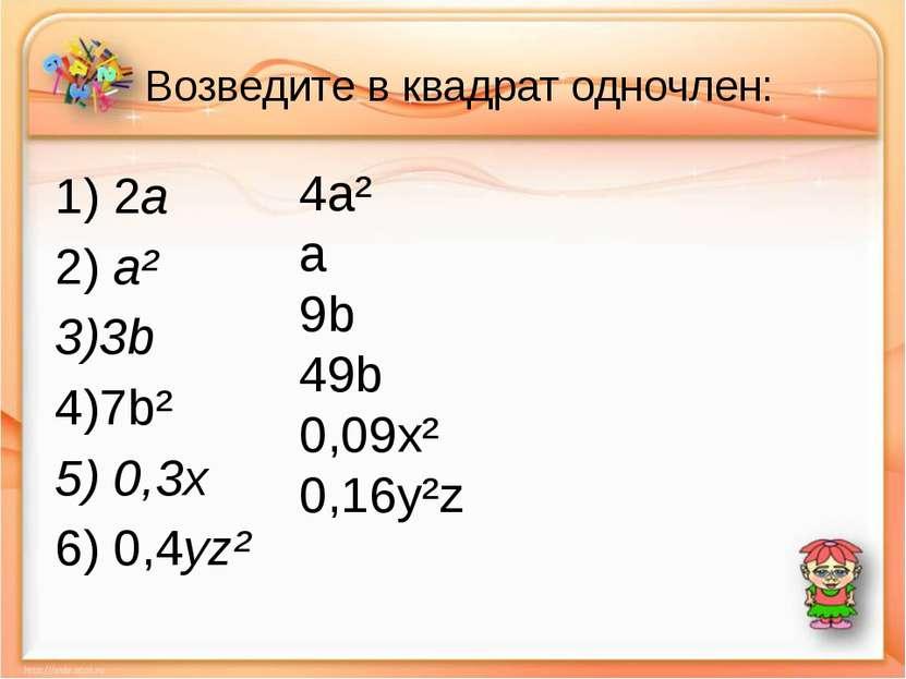 Возведите в квадрат одночлен: 1) 2a 2) a² 3)3b 4)7b² 5) 0,3x 6) 0,4yz² 4a² a ...
