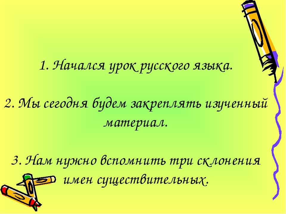 1. Начался урок русского языка. 2. Мы сегодня будем закреплять изученный мате...