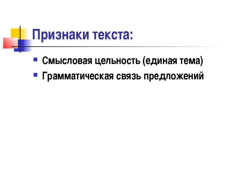 Признаки текста: Смысловая цельность (единая тема) Грамматическая связь предл...