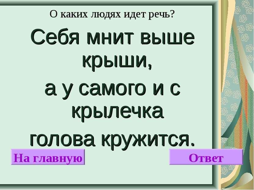 О каких людях идет речь? Себя мнит выше крыши, а у самого и с крылечка голова...